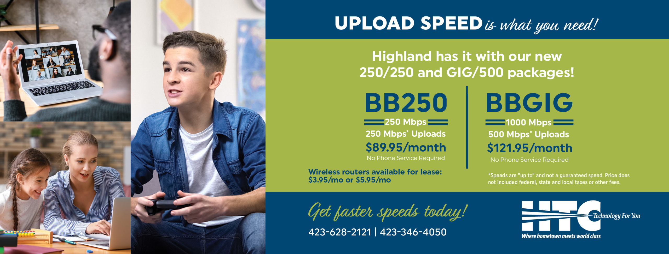 """Upload speed is what you need! Highland has it with our new 250/250 and GIG/500 packages! BB250 250 Mpbs. 250 Mbps* uploads. $89.95 per month. No Phone Service Required. BBGIG 1000 Mbps. 500 Mbps* uploads. $121.95 per month. No Phone Service Required. Wireless routers available for lease: $3.95/mo. *Speeds are """"up to"""" and not a guaranteed speed. Price does not included federal, state and local taxes or other fees. Get faster speeds today! 423-628-2121. 423-346-4050. HTC. Technology for you. Where hometown meets world class."""