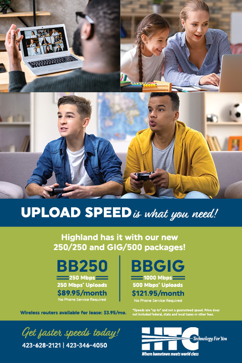"Upload speed is what you need! Highland has it with our new 250/250 and GIG/500 packages! BB250 250 Mpbs. 250 Mbps* uploads. $89.95 per month. No Phone Service Required. BBGIG 1000 Mbps. 500 Mbps* uploads. $121.95 per month. No Phone Service Required. Wireless routers available for lease: $3.95/mo. *Speeds are ""up to"" and not a guaranteed speed. Price does not included federal, state and local taxes or other fees. Get faster speeds today! 423-628-2121. 423-346-4050. HTC. Technology for you. Where hometown meets world class."