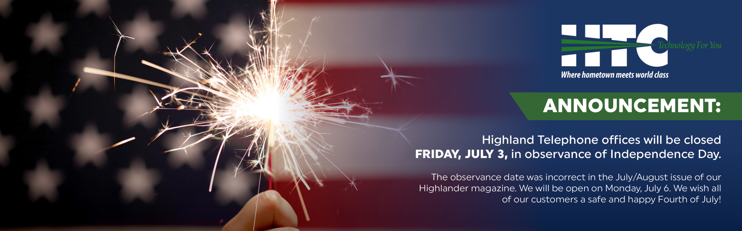 HTC. Technology for You. Where Hometown meets world class. Annoucement: Highland Telephone offices will be closed Friday, July 3, in observance of Independence Day. The observance date was incorrect in the July/August issue of our Highlander magazine. We will be open on Monday, July 6. We wish all of our customers a safe and happy Fourth of July!